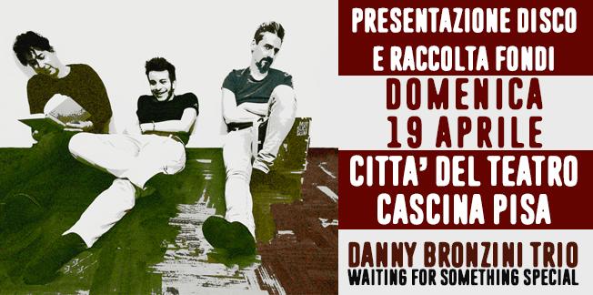 Danny Bronzini Trio presenta Waiting for something special – Il concerto del disco d'esordio e per continuare a sostenere il progetto – Domenica 19 Aprile Città del Teatro Cascina (Pisa) – (questa è la volta bona!)